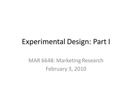 Experimental Design: Part I MAR 6648: Marketing Research February 3, 2010.