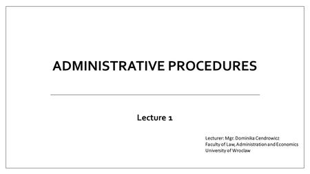 ADMINISTRATIVE PROCEDURES Lecture 1. 1.adm. law is being taught in many institutions of higher education as well as in numeorus special institutes, 2.for.