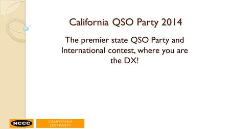 California QSO Party 2014 The premier state QSO Party and International contest, where you are the DX!