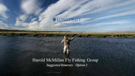 7/4/11 Harold McMillan Fly Fishing Group Suggested Itinerary · Option 2 Longdrift 2011 - All rights reserved.