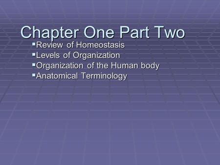 Chapter One Part Two  Review of Homeostasis  Levels of Organization  Organization of the Human body  Anatomical Terminology.