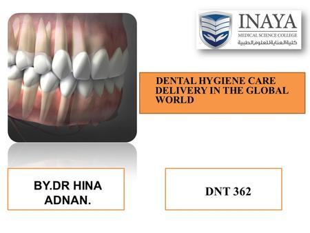BY.DR HINA ADNAN. DENTAL HYGIENE CARE DELIVERY IN THE GLOBAL WORLD DNT 362.