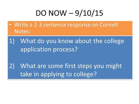 DO NOW – 9/10/15 Write a 2-3 sentence response on Cornell Notes: 1)What do you know about the college application process? 2)What are some first steps.