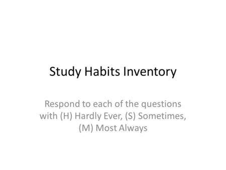 Study Habits Inventory Respond to each of the questions with (H) Hardly Ever, (S) Sometimes, (M) Most Always.