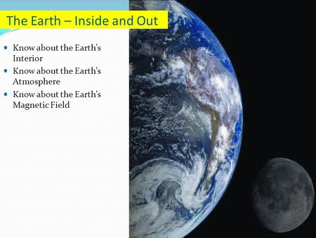 Know about the Earth's Interior Know about the Earth's Atmosphere Know about the Earth's Magnetic Field The Earth – Inside and Out.