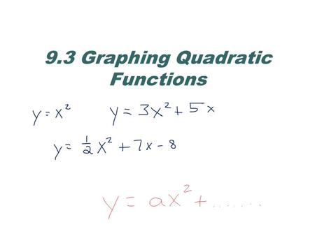 9.3 Graphing Quadratic Functions. Quadratic Functions Quadratic functions are functions written in the form Every quadratic function has a U-shaped graph.