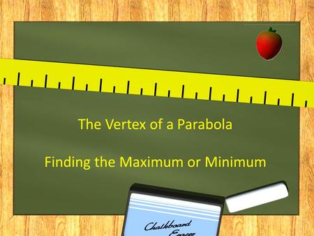 The Vertex of a Parabola Finding the Maximum or Minimum.