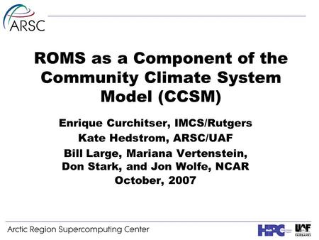 ROMS as a Component of the Community Climate System Model (CCSM) Enrique Curchitser, IMCS/Rutgers Kate Hedstrom, ARSC/UAF Bill Large, Mariana Vertenstein,