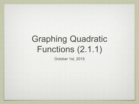 Graphing Quadratic Functions (2.1.1) October 1st, 2015.