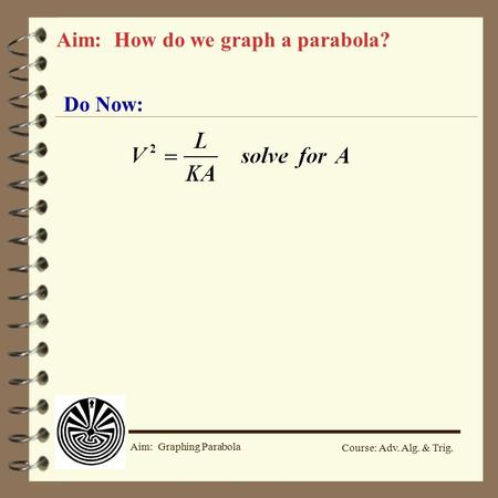 Course: Adv. Alg. & Trig. Aim: Graphing Parabola Do Now: Aim: How do we graph a parabola?