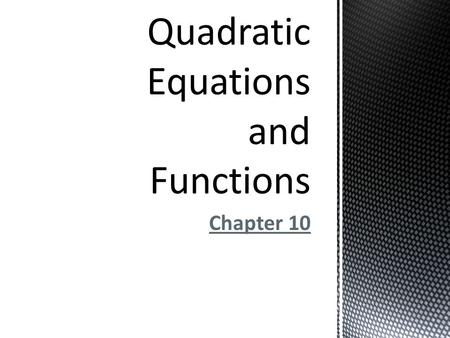 Chapter 10.  In this chapter we will examine quadratic graphs and their equations.  We will solve quadratic equations by various techniques such as.