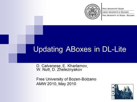 Updating ABoxes in DL-Lite D. Calvanese, E. Kharlamov, W. Nutt, D. Zheleznyakov Free University of Bozen-Bolzano AMW 2010, May 2010.