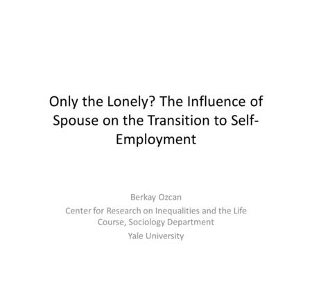 Only the Lonely? The Influence of Spouse on the Transition to Self- Employment Berkay Ozcan Center for Research on Inequalities and the Life Course, Sociology.