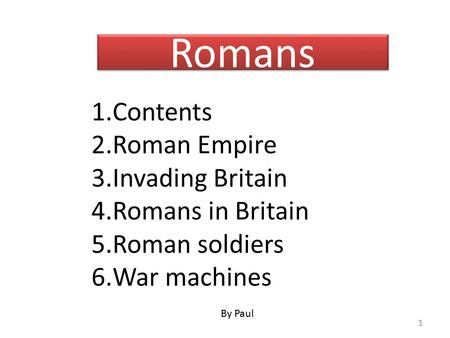 Romans 1.Contents 2.Roman Empire 3.Invading Britain 4.Romans in Britain 5.Roman soldiers 6.War machines By Paul 1.