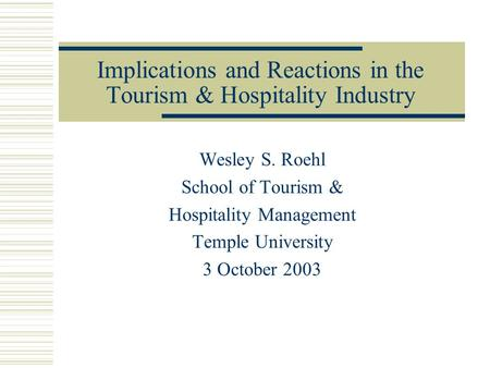 Implications and Reactions in the Tourism & Hospitality Industry Wesley S. Roehl School of Tourism & Hospitality Management Temple University 3 October.