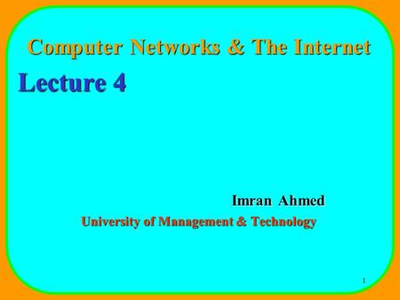 1 Computer Networks & The Internet Lecture 4 Imran Ahmed University of Management & Technology.