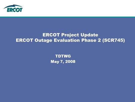 ERCOT Project Update ERCOT Outage Evaluation Phase 2 (SCR745) TDTWG May 7, 2008.