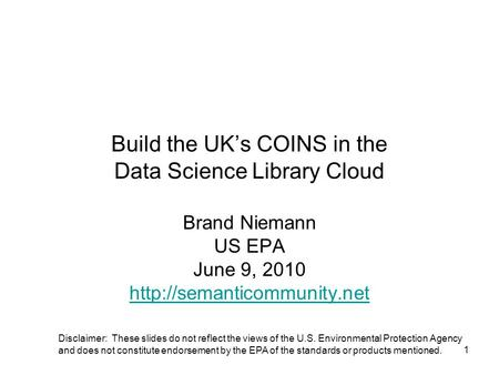 1 Build the UK's COINS in the Data Science Library Cloud Brand Niemann US EPA June 9, 2010  Disclaimer: These slides do not.