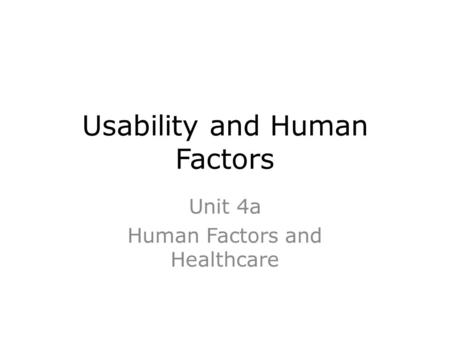 Usability and Human Factors Unit 4a Human Factors and Healthcare.