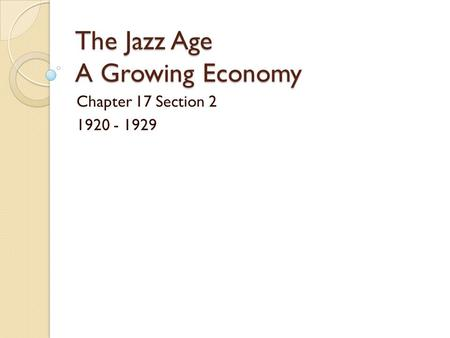 The Jazz Age A Growing Economy Chapter 17 Section 2 1920 - 1929.