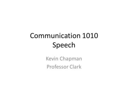 Communication 1010 Speech Kevin Chapman Professor Clark.