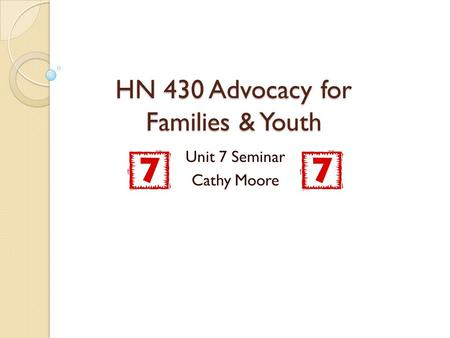 HN 430 Advocacy for Families & Youth Unit 7 Seminar Cathy Moore.