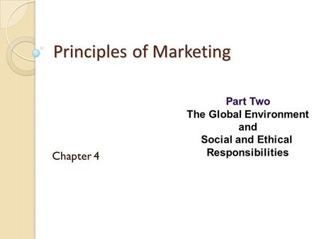 Part Two The Global Environment and Social and Ethical Responsibilities Principles of Marketing Chapter 4.