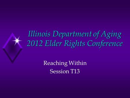 Illinois Department of Aging 2012 Elder Rights Conference Reaching Within Session T13.