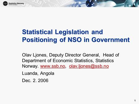 1 1 Statistical Legislation and Positioning of NSO in Government Olav Ljones, Deputy Director General, Head of Department of Economic Statistics, Statistics.
