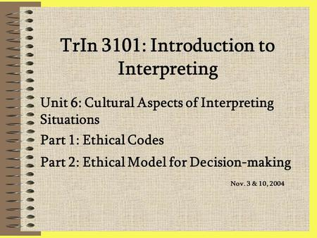 TrIn 3101: Introduction to Interpreting Unit 6: Cultural Aspects of Interpreting Situations Part 1: Ethical Codes Part 2: Ethical Model for Decision-making.