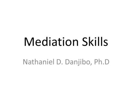 Mediation Skills Nathaniel D. Danjibo, Ph.D. The 3 Ps of Mediation 1.People (People are at the centre of any mediation process); 2.Process (The process.