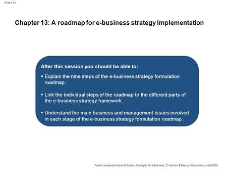 Slide 13.1 Tawfik Jelassi and Albrecht Enders, Strategies for e-Business, 2 nd edition, © Pearson Education Limited 2008 Chapter 13: A roadmap for e-business.