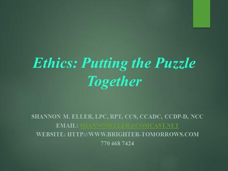 Ethics: Putting the Puzzle Together SHANNON M. ELLER, LPC, RPT, CCS, CCADC, CCDP-D, NCC   WEBSITE: