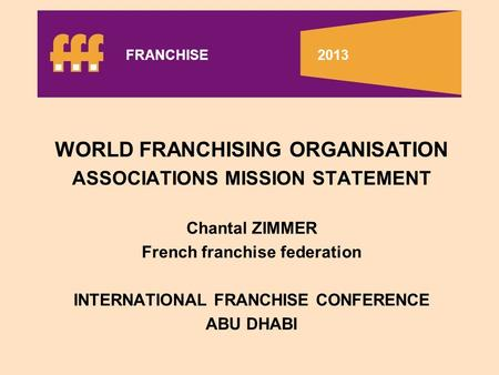 WORLD FRANCHISING ORGANISATION ASSOCIATIONS MISSION STATEMENT Chantal ZIMMER French franchise federation INTERNATIONAL FRANCHISE CONFERENCE ABU DHABI FRANCHISE.