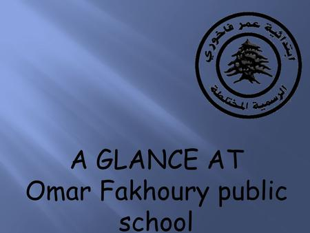 A GLANCE AT Omar Fakhoury public school. . Our school has a total of 1100 girls and boys aged between 6 and 11 years old. It is a public school established.