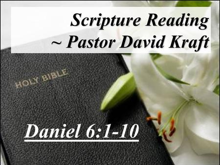 Scripture Reading ~ Pastor David Kraft Daniel 6:1-10.