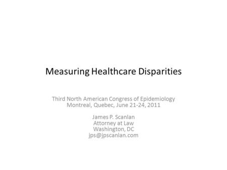 Measuring Healthcare Disparities Third North American Congress of Epidemiology Montreal, Quebec, June 21-24, 2011 James P. Scanlan Attorney at Law Washington,