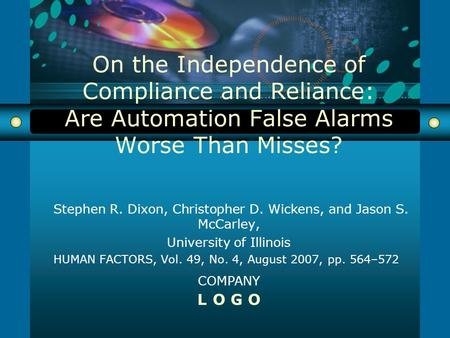 COMPANY L O G O On the Independence of Compliance and Reliance: Are Automation False Alarms Worse Than Misses? Stephen R. Dixon, Christopher D. Wickens,