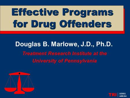 Douglas B. Marlowe, J.D., Ph.D. Treatment Research Institute at the University of Pennsylvania TRI science addiction Effective Programs for Drug Offenders.