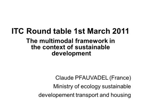 ITC Round table 1st March 2011 The multimodal framework in the context of sustainable development Claude PFAUVADEL (France) Ministry of ecology sustainable.