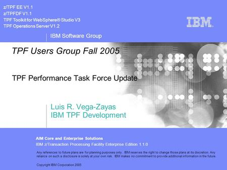 IBM Software Group AIM Core and Enterprise Solutions IBM z/Transaction Processing Facility Enterprise Edition 1.1.0 Any references to future plans are.