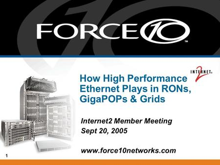 1 How High Performance Ethernet Plays in RONs, GigaPOPs & Grids Internet2 Member Meeting Sept 20, 2005 www.force10networks.com.