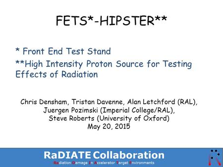 FETS*-HIPSTER** * Front End Test Stand **High Intensity Proton Source for Testing Effects of Radiation Chris Densham, Tristan Davenne, Alan Letchford (RAL),