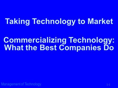 1-1 Management of Technology Taking Technology to Market Commercializing Technology: What the Best Companies Do.
