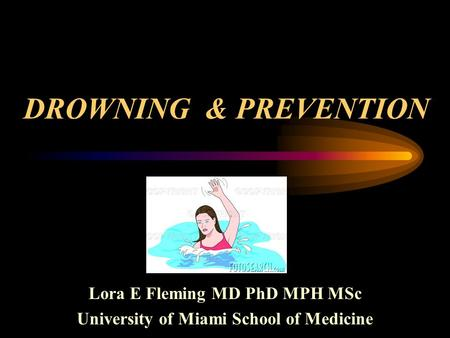 DROWNING & PREVENTION Lora E Fleming MD PhD MPH MSc University of Miami School of Medicine.