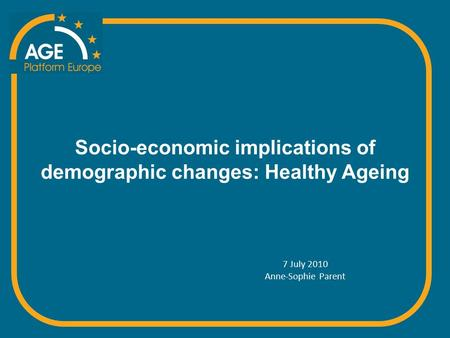 Socio-economic implications of demographic changes: Healthy Ageing 7 July 2010 Anne-Sophie Parent.
