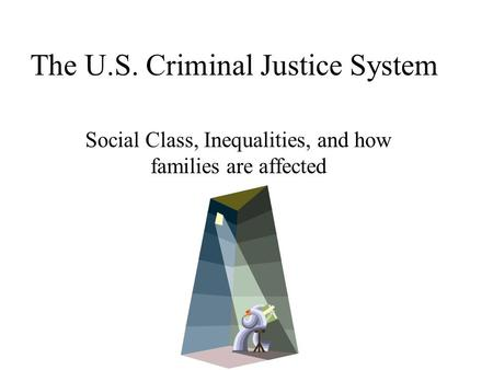The U.S. Criminal Justice System Social Class, Inequalities, and how families are affected.