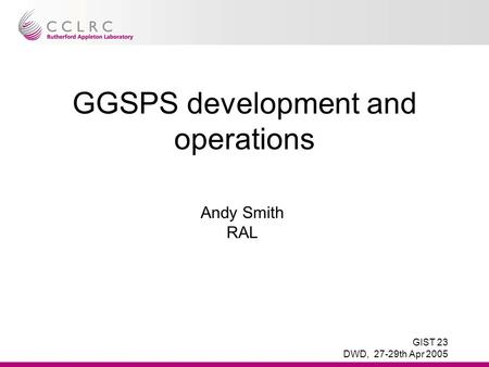 GIST 23 DWD, 27-29th Apr 2005 GGSPS development and operations Andy Smith RAL.