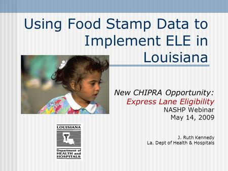 Using Food Stamp Data to Implement ELE in Louisiana New CHIPRA Opportunity: Express Lane Eligibility NASHP Webinar May 14, 2009 J. Ruth Kennedy La. Dept.