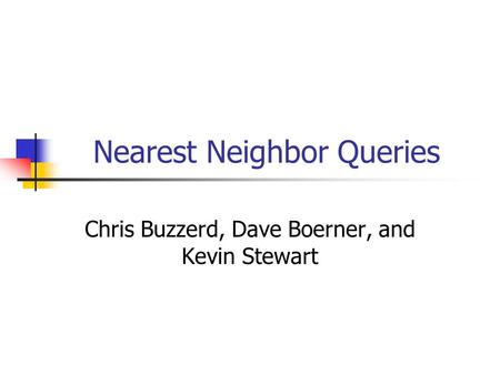 Nearest Neighbor Queries Chris Buzzerd, Dave Boerner, and Kevin Stewart.